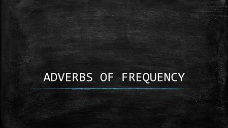 ADVERBS OF FREQUENCY. When and where to use them ▪ Use when talking about habits or routines ▪ Normally goes before the verb – Shelby never goes to school.