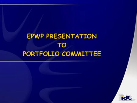 EPWP PRESENTATION TO PORTFOLIO COMMITTEE. Principles informing IDT's role Adding value to government development agenda Delivery of measurable sustainable.