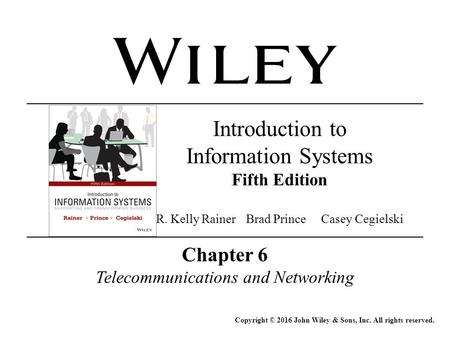 Chapter 6 Telecommunications and Networking Copyright © 2016 John Wiley & Sons, Inc. All rights reserved. Introduction to Information Systems Fifth Edition.