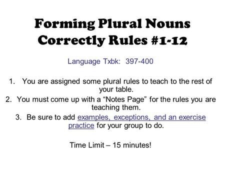 Forming Plural Nouns Correctly Rules #1-12 Language Txbk: 397-400 1. You are assigned some plural rules to teach to the rest of your table. 2.You must.