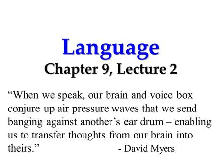 "Language Chapter 9, Lecture 2 ""When we speak, our brain and voice box conjure up air pressure waves that we send banging against another's ear drum – enabling."