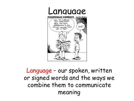 Language Language – our spoken, written or signed words and the ways we combine them to communicate meaning.