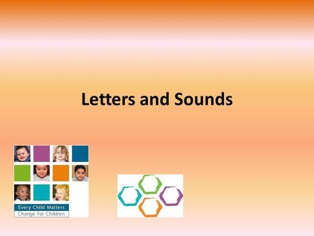 Letters and Sounds. Introduction Children learn a great deal from other people. As parents and carers, you are your child's first teachers. You have a.