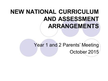 NEW NATIONAL CURRICULUM AND ASSESSMENT ARRANGEMENTS Year 1 and 2 Parents' Meeting October 2015.