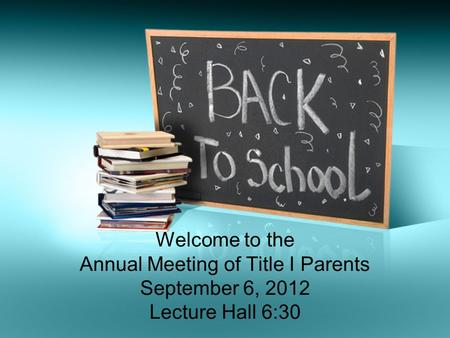 Welcome to the Annual Meeting of Title I Parents September 6, 2012 Lecture Hall 6:30.