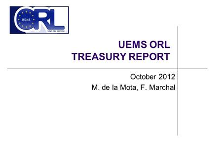 UEMS ORL TREASURY REPORT October 2012 M. de la Mota, F. Marchal.