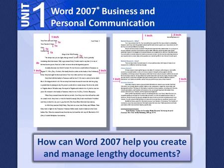Word 2007 ® Business and Personal Communication How can Word 2007 help you create and manage lengthy documents?