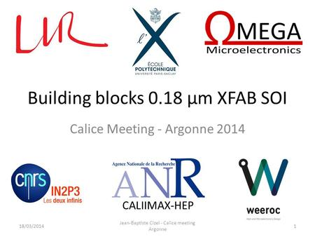 Building blocks 0.18 µm XFAB SOI Calice Meeting - Argonne 2014 CALIIMAX-HEP 18/03/2014 Jean-Baptiste Cizel - Calice meeting Argonne 1.
