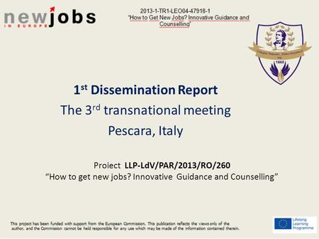 "Proiect LLP-LdV/PAR/2013/RO/260 ""How to get new jobs? Innovative Guidance and Counselling"" 1 st Dissemination Report The 3 rd transnational meeting Pescara,"
