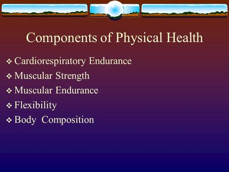 Components of Physical Health  Cardiorespiratory Endurance  Muscular Strength  Muscular Endurance  Flexibility  Body Composition.