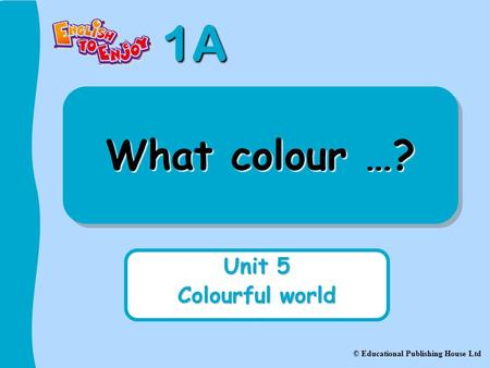1A © Educational Publishing House Ltd What colour …? Unit 5 Colourful world.