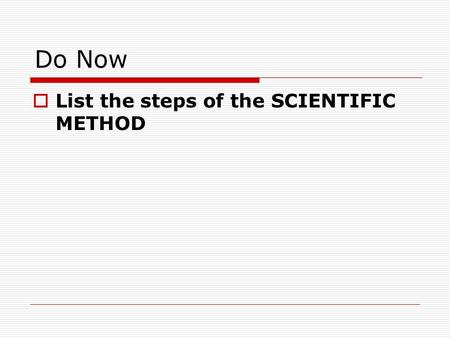 Do Now  List the steps of the SCIENTIFIC METHOD.
