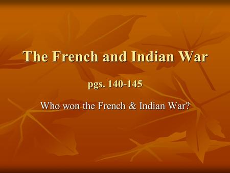The French and Indian War pgs. 140-145 Who won the French & Indian War?