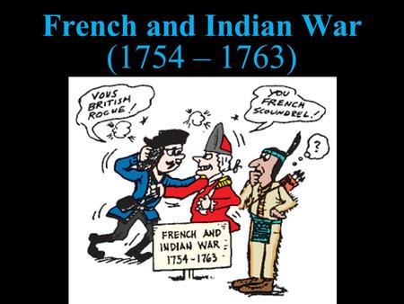 French and Indian War (1754 – 1763). It WAS NOT a war between the French and the Indians.