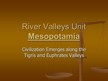 River Valleys Unit Mesopotamia Civilization Emerges along the Tigris and Euphrates Valleys.