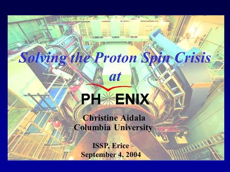 Columbia University Christine Aidala September 4, 2004 Solving the Proton Spin Crisis at ISSP, Erice.