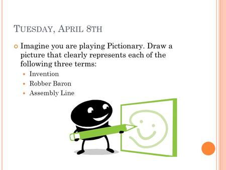 T UESDAY, A PRIL 8 TH Imagine you are playing Pictionary. Draw a picture that clearly represents each of the following three terms: Invention Robber Baron.