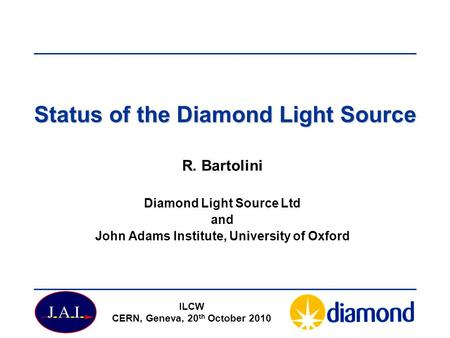 Status of the Diamond Light Source R. Bartolini Diamond Light Source Ltd and John Adams Institute, University of Oxford ILCW CERN, Geneva, 20 th October.