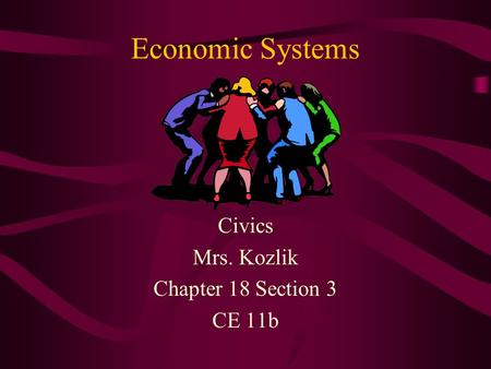 Economic Systems Civics Mrs. Kozlik Chapter 18 Section 3 CE 11b.