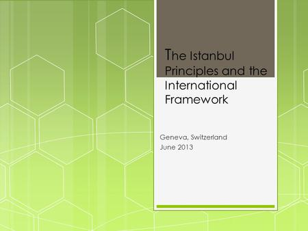 T he Istanbul Principles and the International Framework Geneva, Switzerland June 2013.