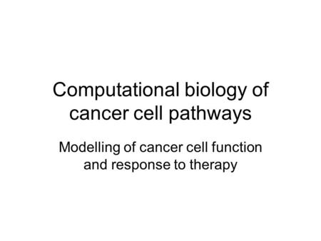 Computational biology of cancer cell pathways Modelling of cancer cell function and response to <strong>therapy</strong>.