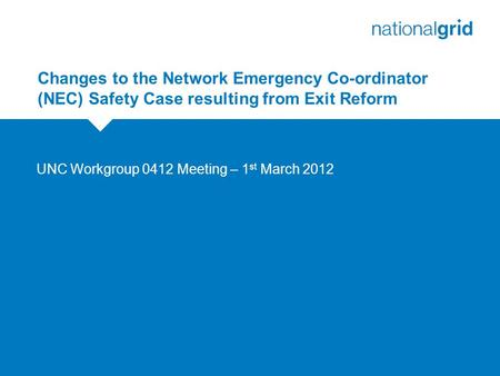 Changes to the Network Emergency Co-ordinator (NEC) Safety Case resulting from Exit Reform UNC Workgroup 0412 Meeting – 1 st March 2012.