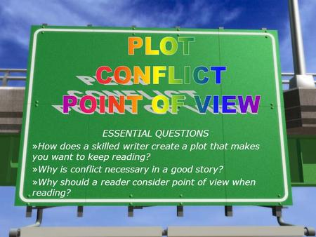 ESSENTIAL QUESTIONS »How does a skilled writer create a plot that makes you want to keep reading? »Why is conflict necessary in a good story? »Why should.