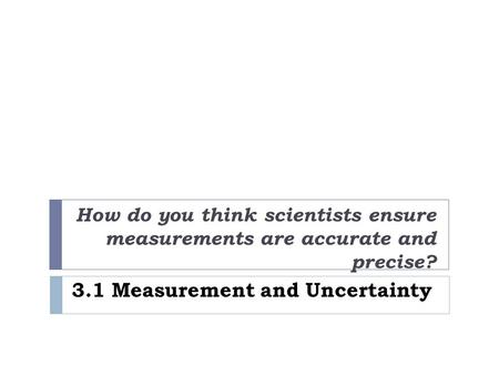 3.1 Measurement and Uncertainty How do you think scientists ensure measurements are accurate and precise?