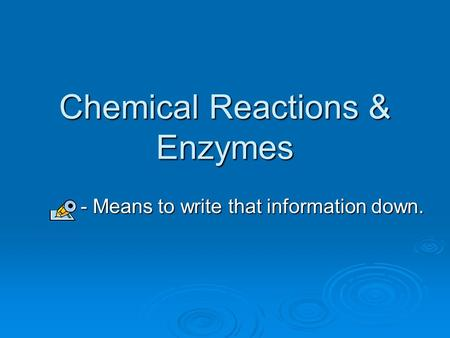 Chemical Reactions & Enzymes - Means to write that information down. - Means to write that information down.