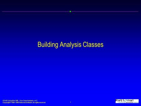 OOAD Using the UML - Use-Case Analysis, v 4.2 Copyright  1998-1999 <strong>Rational</strong> Software, all rights reserved 1 Building Analysis <strong>Classes</strong>.
