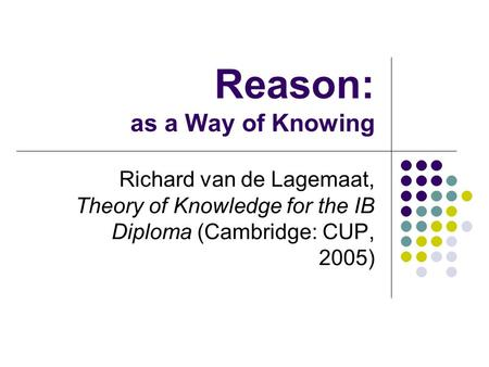 Reason: as a Way of Knowing Richard van de Lagemaat, Theory of Knowledge for the IB Diploma (Cambridge: CUP, 2005)