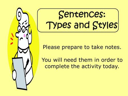 Sentences: Types and Styles Please prepare to take notes. You will need them in order to complete the activity today.