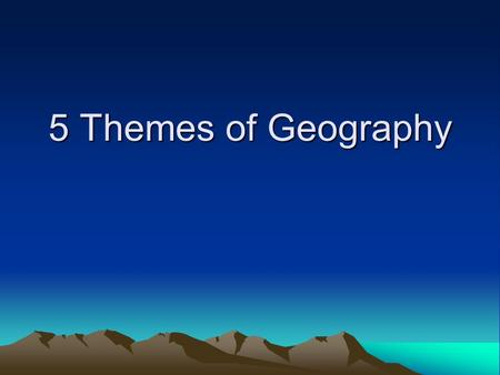 5 Themes of Geography. The Five Themes of Geography 1.Movement 2.Region 3.Human Environment Interaction 4.Location 5.Place.