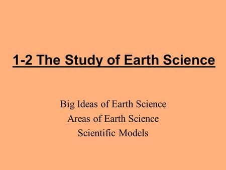1-2 The Study of Earth Science Big Ideas of Earth Science Areas of Earth Science Scientific Models.