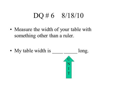 DQ # 6 8/18/10 Measure the width of your table with something other than a ruler. My table width is ____ _____ long. U N I T.