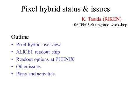Pixel hybrid status & issues Outline Pixel hybrid overview ALICE1 readout chip Readout options at PHENIX Other issues Plans and activities K. Tanida (RIKEN)