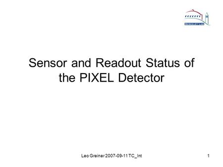 Leo Greiner 2007-09-11 TC_Int1 Sensor and Readout Status of the PIXEL Detector.