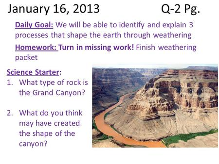 January 16, 2013Q-2 Pg. Daily Goal: We will be able to identify and explain 3 processes that shape the earth through weathering Homework: Turn in missing.
