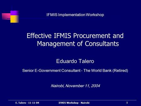 E. Talero - 11-11-04IFMIS Workshop - Nairobi 1 IFMIS Implementation Workshop Effective IFMIS Procurement and <strong>Management</strong> of Consultants Eduardo Talero Senior.