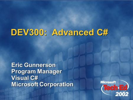 DEV300: Advanced C# Eric Gunnerson Program <strong>Manager</strong> Visual C# Microsoft Corporation.