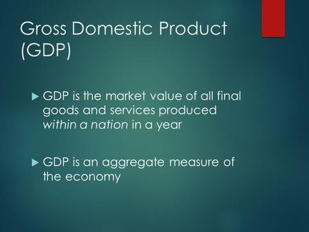 Gross Domestic Product (GDP)  GDP is the market value of all final goods and services produced within a nation in a year  GDP is an aggregate measure.