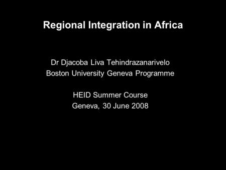 Regional Integration in Africa Dr Djacoba Liva Tehindrazanarivelo Boston University Geneva Programme HEID Summer Course Geneva, 30 June 2008.