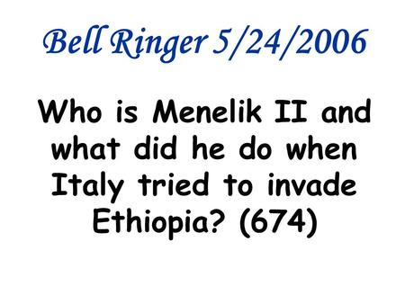 Bell Ringer 5/24/2006 Who is Menelik II and what did he do when Italy tried to invade Ethiopia? (674)