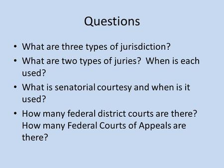 Questions What are three types of jurisdiction? What are two types of juries? When is each used? What is senatorial courtesy and when is it used? How many.