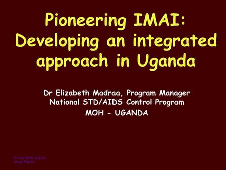 Pioneering IMAI: Developing an integrated approach in Uganda Dr Elizabeth Madraa, Program Manager National STD/AIDS Control Program MOH - UGANDA 5 th Dec.