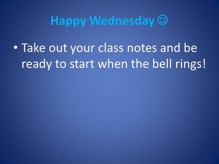 Happy Wednesday Take out your class notes and be ready to start when the bell rings!
