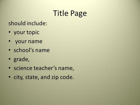 Title Page should include: your topic your name school's name grade, science teacher's name, city, state, and zip code.