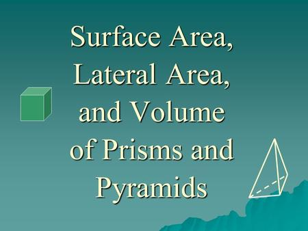 Surface Area, Lateral Area, and Volume of Prisms and Pyramids