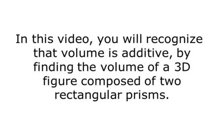 In this video, you will recognize that volume is additive, by finding the volume of a 3D figure composed of two rectangular prisms.