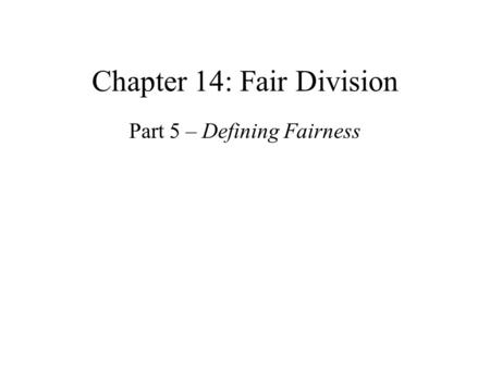 Chapter 14: Fair <strong>Division</strong> Part 5 – Defining Fairness.